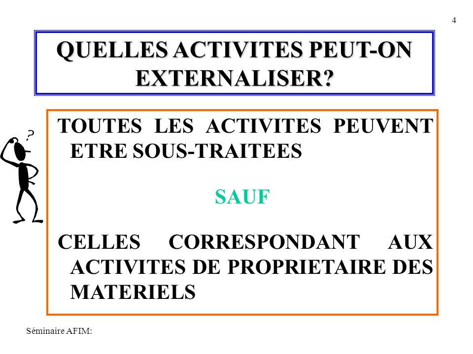 Séminaire AFIM: 4 QUELLES ACTIVITES PEUT-ON EXTERNALISER? TOUTES LES ACTIVITES PEUVENT ETRE SOUS-TRAITEES SAUF CELLES CORRESPONDANT AUX ACTIVITES DE P