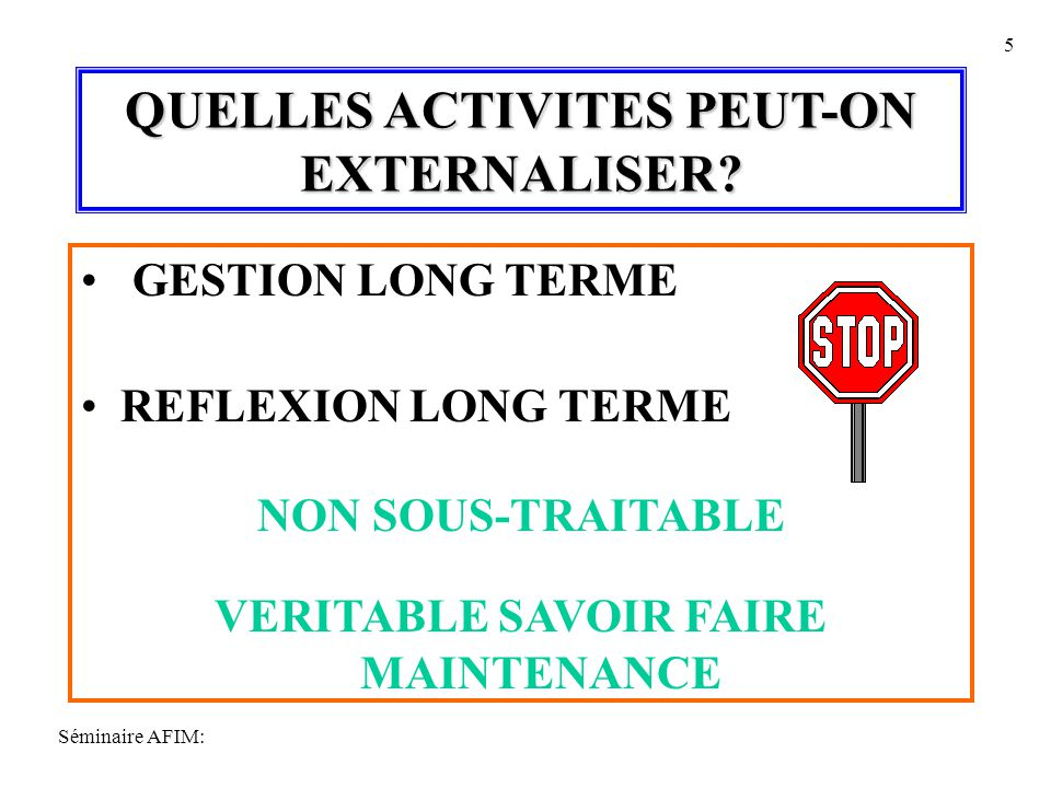 Séminaire AFIM: 5 QUELLES ACTIVITES PEUT-ON EXTERNALISER? GESTION LONG TERME REFLEXION LONG TERME NON SOUS-TRAITABLE VERITABLE SAVOIR FAIRE MAINTENANC