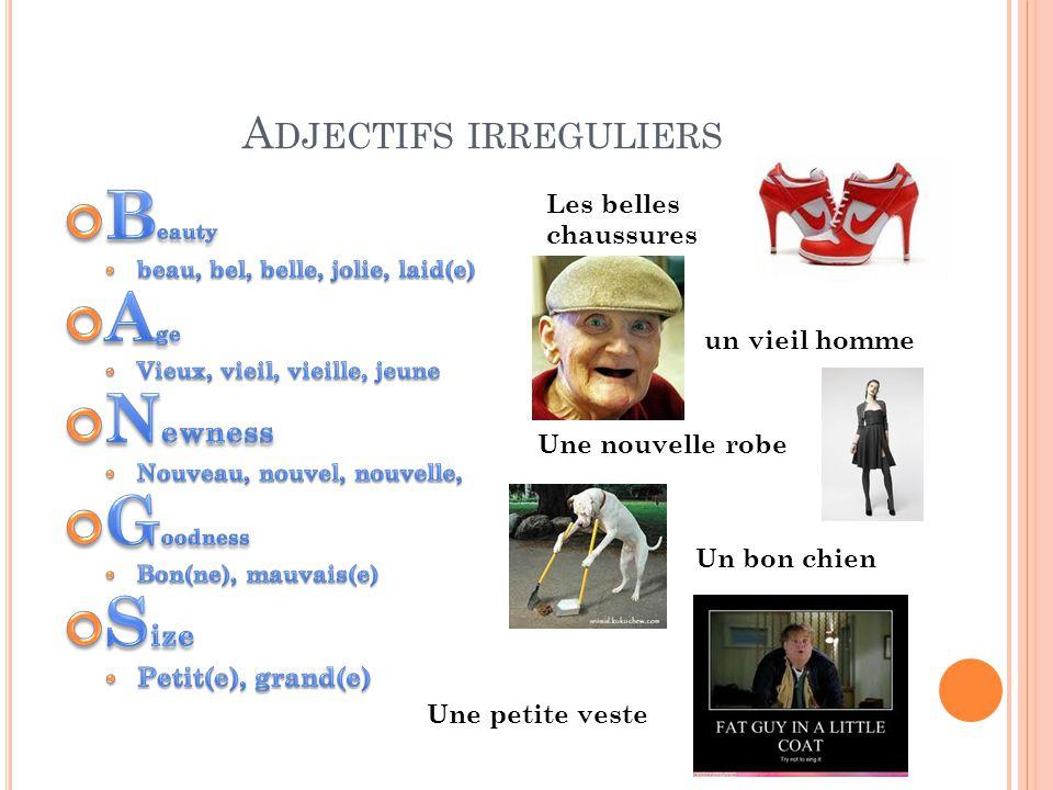 A DJECTIFS IRREGULIERS Les belles chaussures un vieil homme Une nouvelle robe Un bon chien Une petite veste