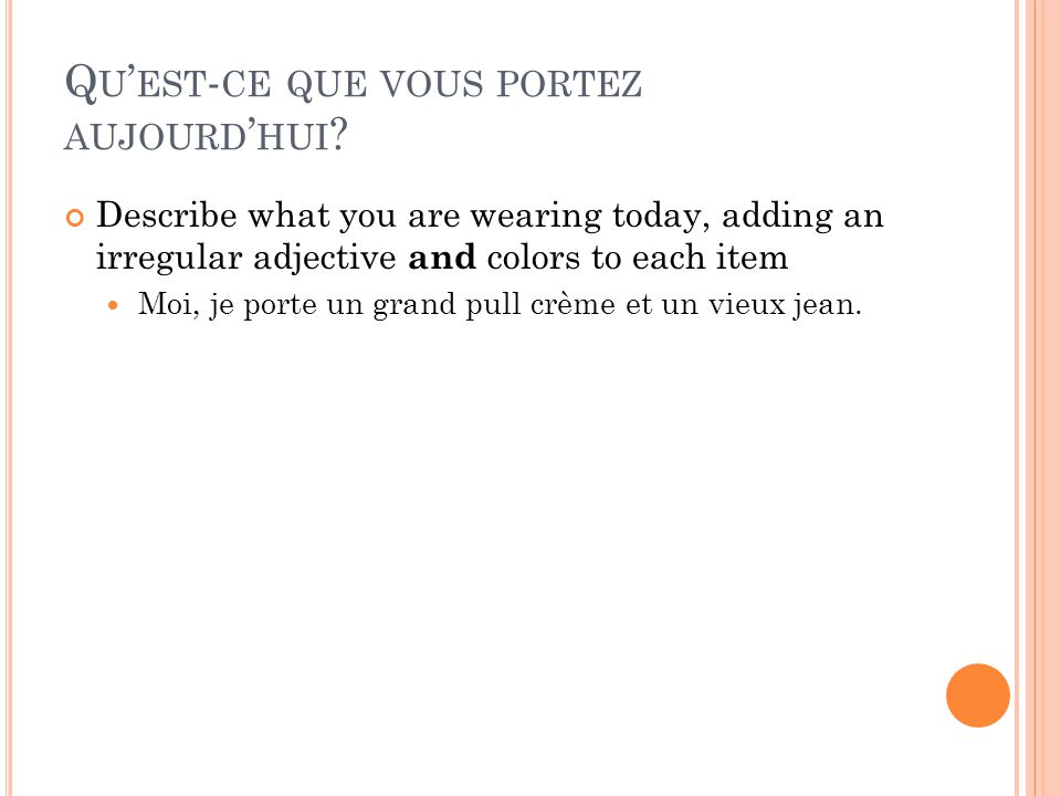 Q U EST - CE QUE VOUS PORTEZ AUJOURD HUI ? Describe what you are wearing today, adding an irregular adjective and colors to each item Moi, je porte un
