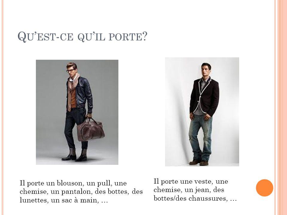 Q U EST - CE QU IL PORTE ? Il porte un blouson, un pull, une chemise, un pantalon, des bottes, des lunettes, un sac à main, … Il porte une veste, une