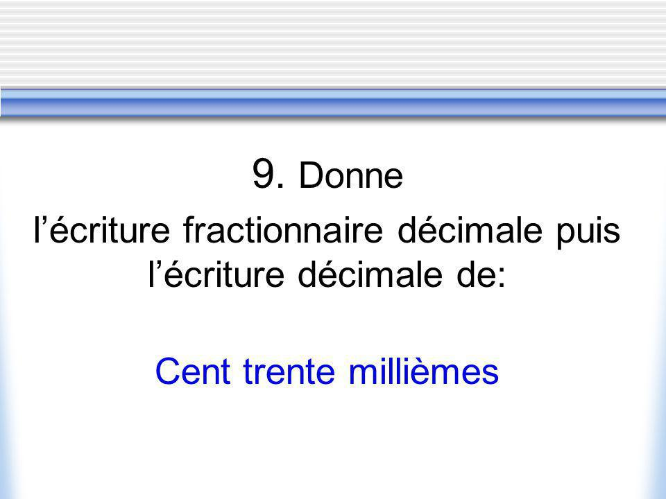 9. Donne lécriture fractionnaire décimale puis lécriture décimale de: Cent trente millièmes