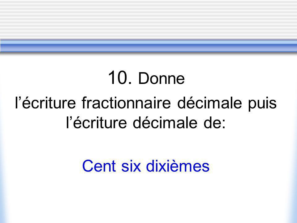 10. Donne lécriture fractionnaire décimale puis lécriture décimale de: Cent six dixièmes