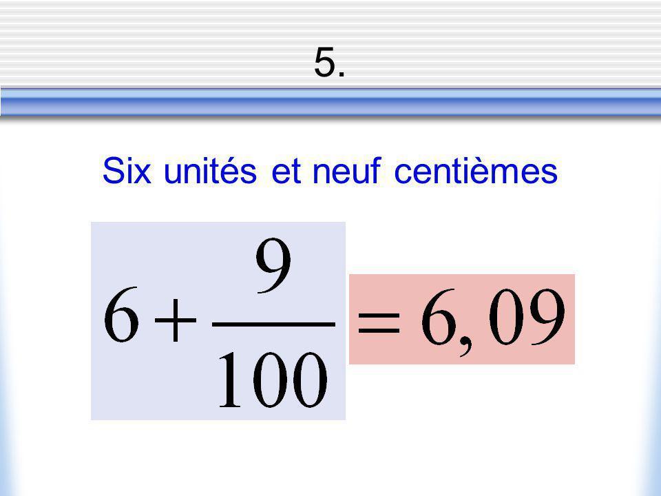 5. Six unités et neuf centièmes