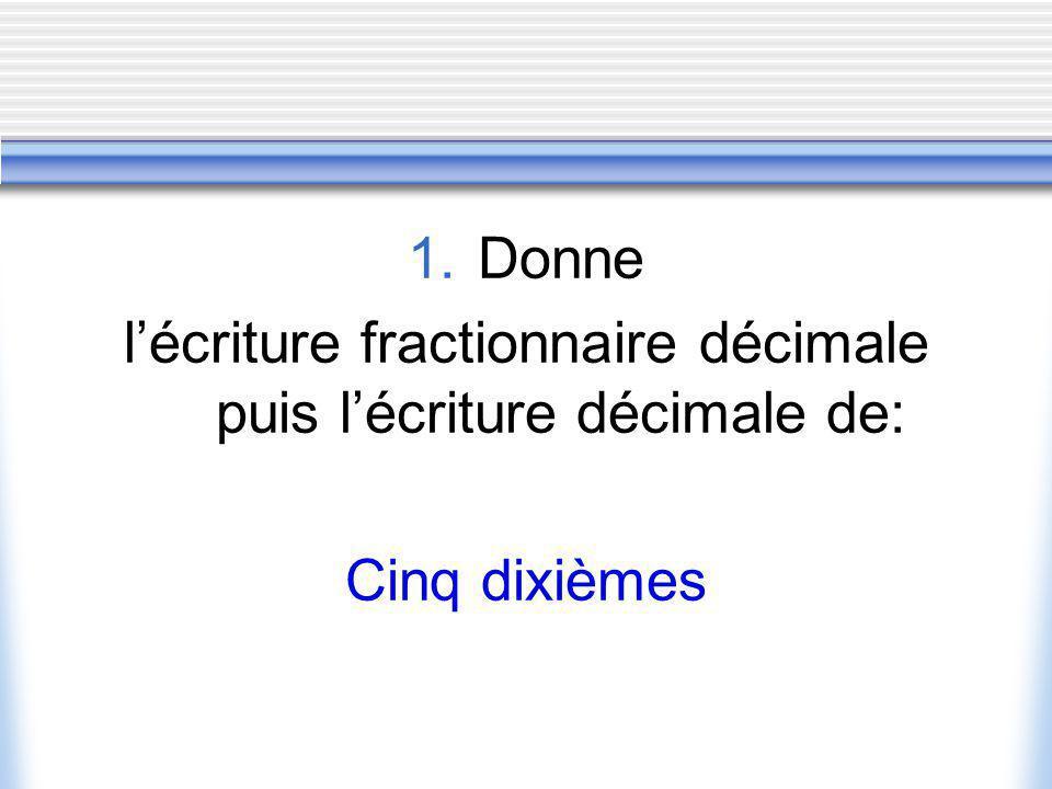 1.Donne lécriture fractionnaire décimale puis lécriture décimale de: Cinq dixièmes