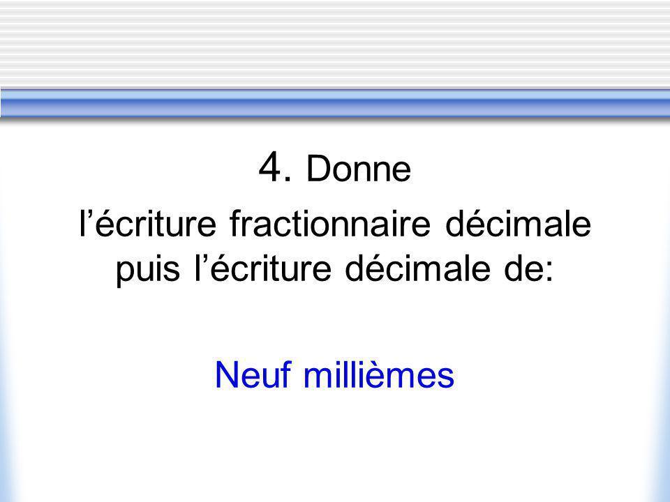4. Donne lécriture fractionnaire décimale puis lécriture décimale de: Neuf millièmes