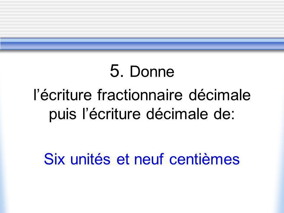 5. Donne lécriture fractionnaire décimale puis lécriture décimale de: Six unités et neuf centièmes