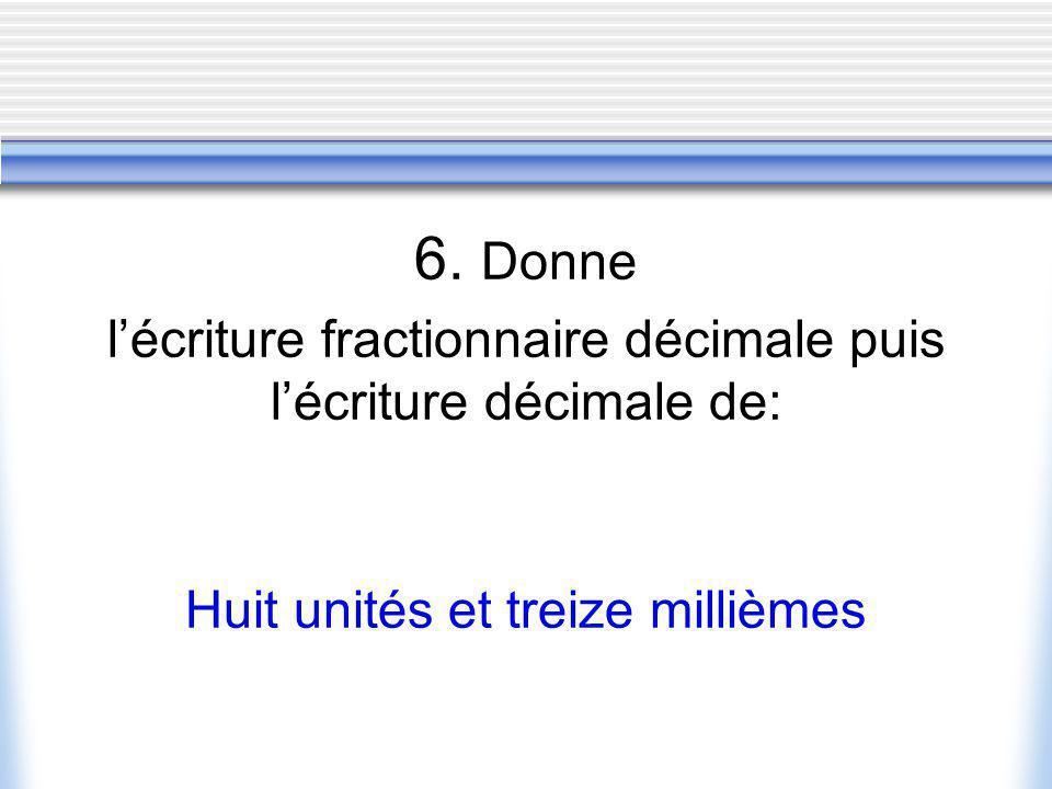 6. Donne lécriture fractionnaire décimale puis lécriture décimale de: Huit unités et treize millièmes