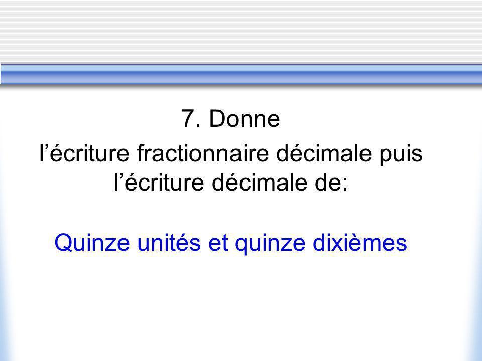7. Donne lécriture fractionnaire décimale puis lécriture décimale de: Quinze unités et quinze dixièmes