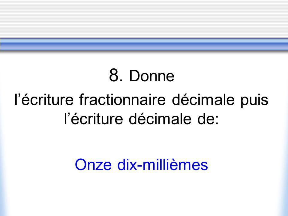 8. Donne lécriture fractionnaire décimale puis lécriture décimale de: Onze dix-millièmes