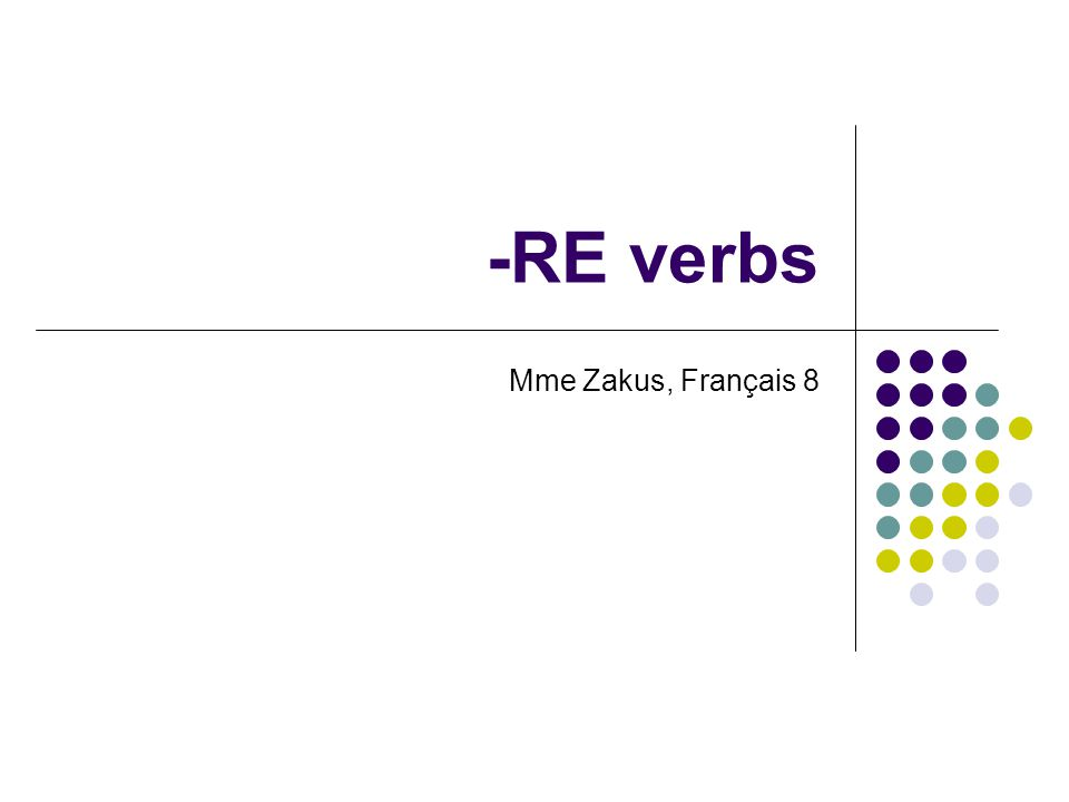 Conjugating –RE verbs To conjugate an –RE verb, these are the steps: Identify the –RE ending in the verb: attendre Drop the ending off.