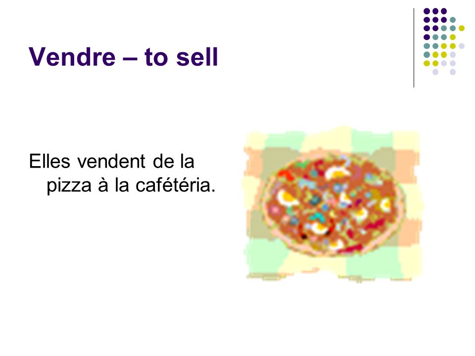 Vendre – to sell Elles vendent de la pizza à la cafétéria.