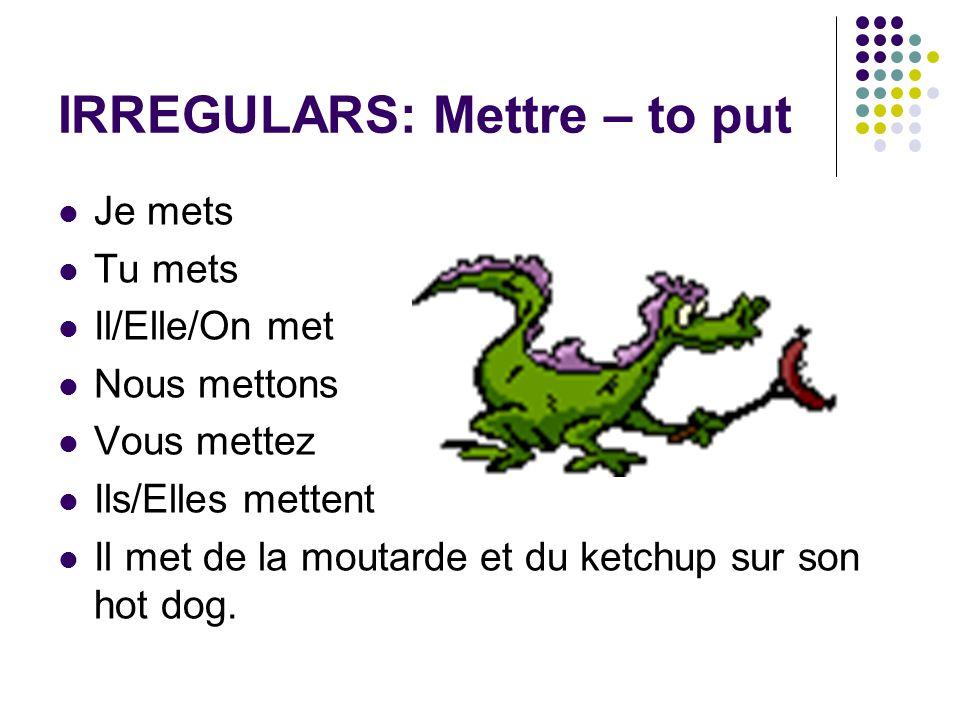 IRREGULARS: Mettre – to put Je mets Tu mets Il/Elle/On met Nous mettons Vous mettez Ils/Elles mettent Il met de la moutarde et du ketchup sur son hot