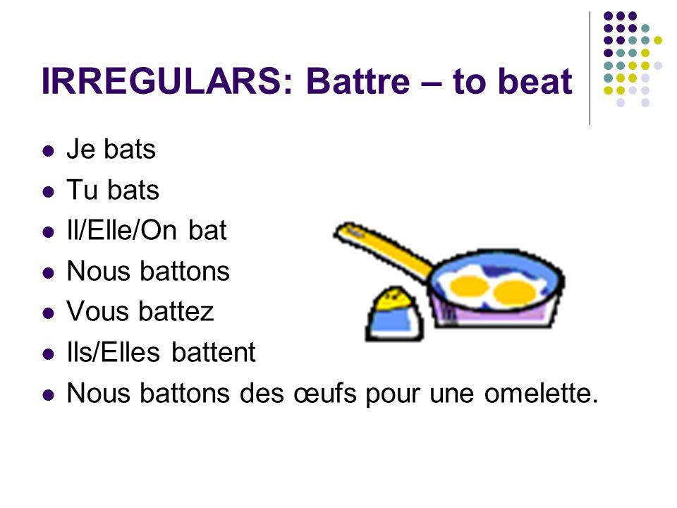IRREGULARS: Battre – to beat Je bats Tu bats Il/Elle/On bat Nous battons Vous battez Ils/Elles battent Nous battons des œufs pour une omelette.