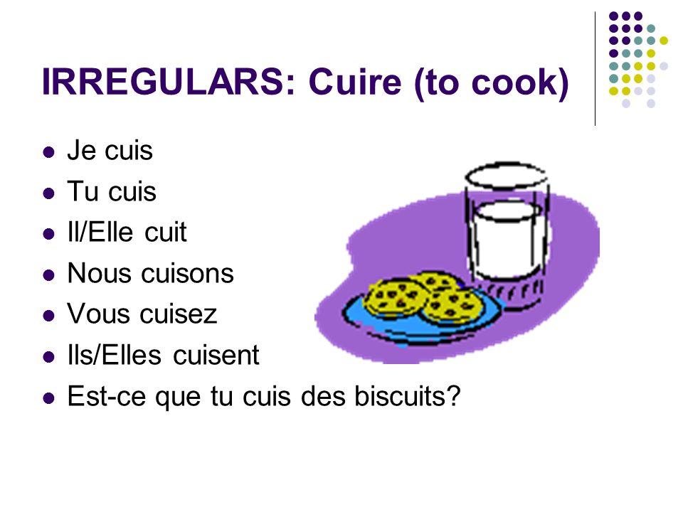 IRREGULARS: Cuire (to cook) Je cuis Tu cuis Il/Elle cuit Nous cuisons Vous cuisez Ils/Elles cuisent Est-ce que tu cuis des biscuits?