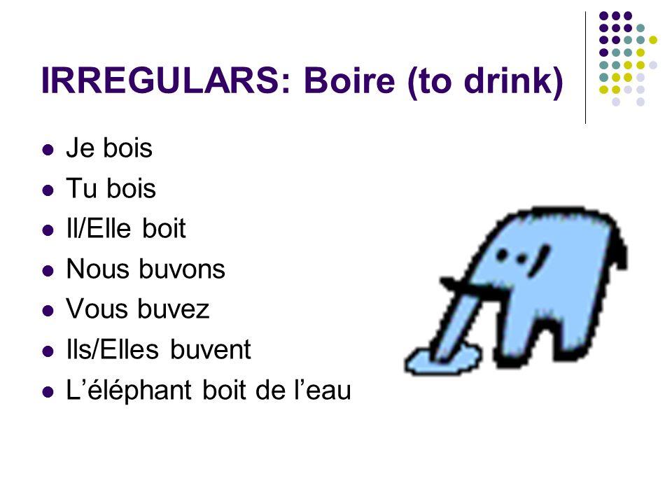 IRREGULARS: Boire (to drink) Je bois Tu bois Il/Elle boit Nous buvons Vous buvez Ils/Elles buvent Léléphant boit de leau