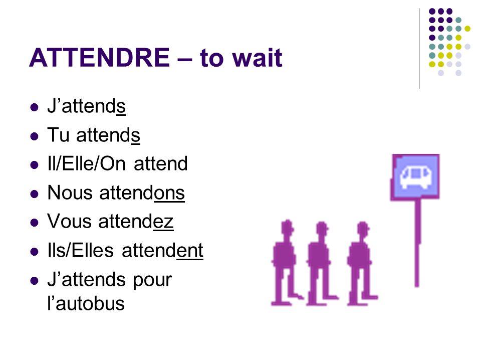 ATTENDRE – to wait Jattends Tu attends Il/Elle/On attend Nous attendons Vous attendez Ils/Elles attendent Jattends pour lautobus