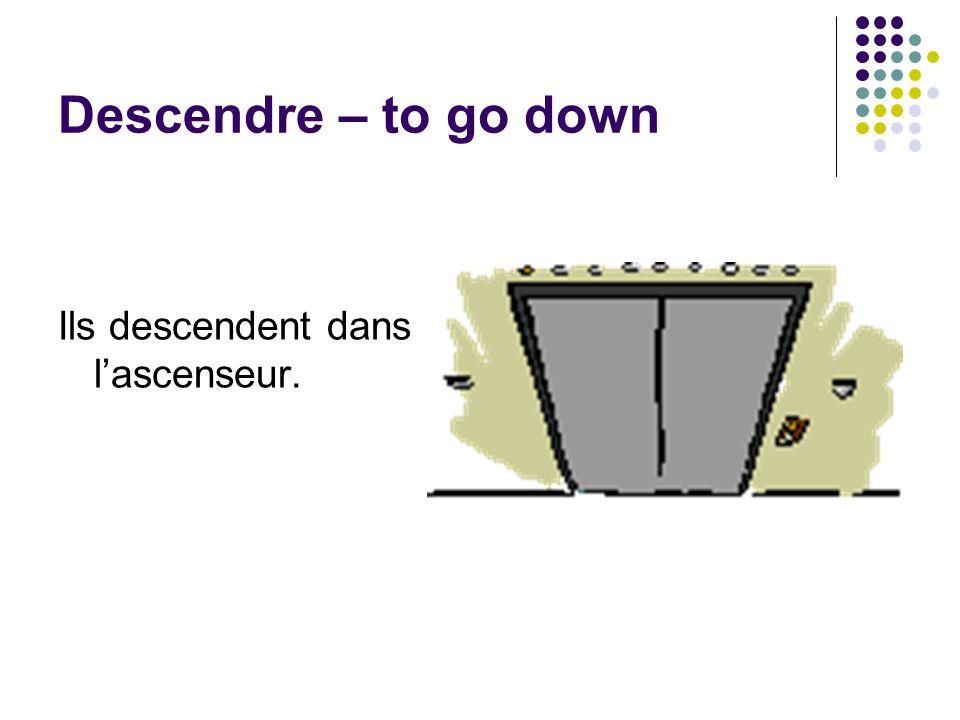 Descendre – to go down Ils descendent dans lascenseur.
