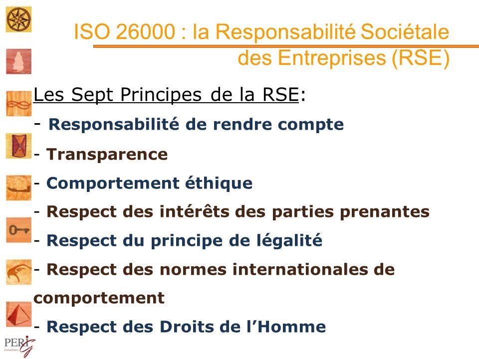ISO 26000 : la Responsabilité Sociétale des Entreprises (RSE) Les Sept Principes de la RSE: - Responsabilité de rendre compte - Transparence - Comportement éthique - Respect des intérêts des parties prenantes - Respect du principe de légalité - Respect des normes internationales de comportement - Respect des Droits de lHomme