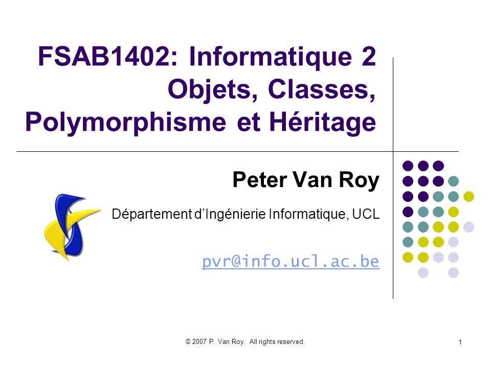 © 2007 P. Van Roy. All rights reserved. 1 FSAB1402: Informatique 2 Objets, Classes, Polymorphisme et Héritage Peter Van Roy Département dIngénierie In
