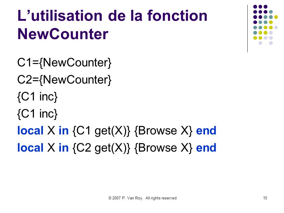 © 2007 P. Van Roy. All rights reserved.15 Lutilisation de la fonction NewCounter C1={NewCounter} C2={NewCounter} {C1 inc} local X in {C1 get(X)} {Brow