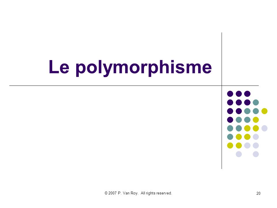 © 2007 P. Van Roy. All rights reserved. 20 Le polymorphisme