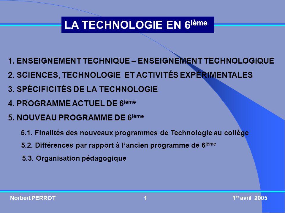 Norbert PERROT 1 er avril 20051 LA TECHNOLOGIE EN 6 ième 1. ENSEIGNEMENT TECHNIQUE – ENSEIGNEMENT TECHNOLOGIQUE 2. SCIENCES, TECHNOLOGIE ET ACTIVITÉS