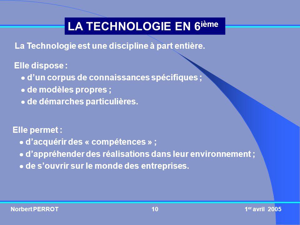 Norbert PERROT 1 er avril 200510 LA TECHNOLOGIE EN 6 ième La Technologie est une discipline à part entière. Elle dispose : dun corpus de connaissances