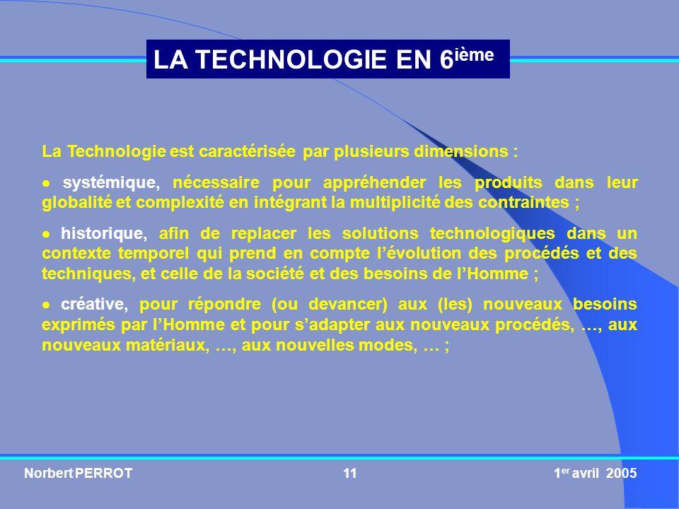 Norbert PERROT 1 er avril 200511 LA TECHNOLOGIE EN 6 ième La Technologie est caractérisée par plusieurs dimensions : systémique, nécessaire pour appré