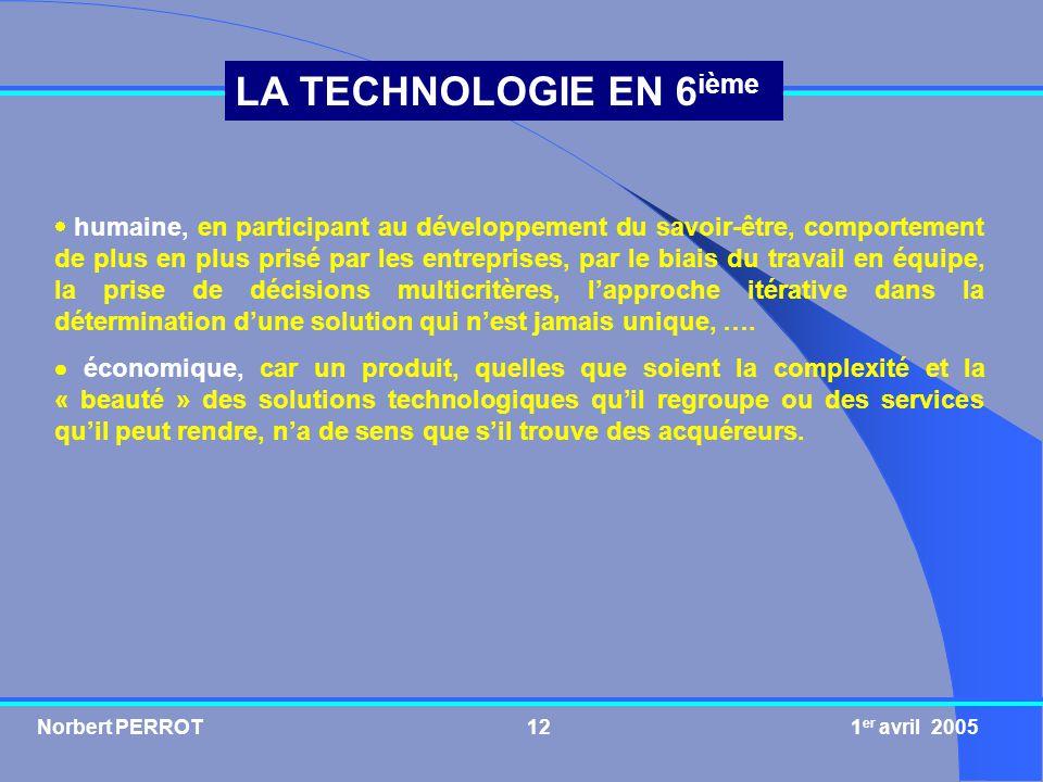 Norbert PERROT 1 er avril 200512 LA TECHNOLOGIE EN 6 ième humaine, en participant au développement du savoir-être, comportement de plus en plus prisé