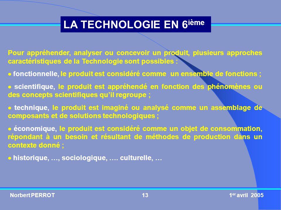 Norbert PERROT 1 er avril 200514 LA TECHNOLOGIE EN 6 ième « Science de lartificiel », la Technologie est une DISCIPLINE à part entière qui permet dacquérir des savoirs et des savoir-faire, dans un domaine industriel donné, liés à lanalyse, la conception et la réalisation des produits.