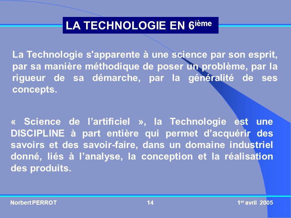 Norbert PERROT 1 er avril 200514 LA TECHNOLOGIE EN 6 ième « Science de lartificiel », la Technologie est une DISCIPLINE à part entière qui permet dacq