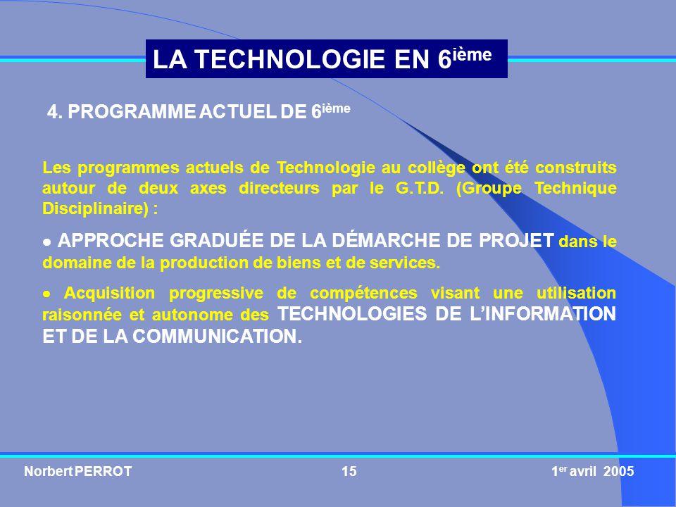 Norbert PERROT 1 er avril 200516 LA TECHNOLOGIE EN 6 ième Le programme actuel de 6 ième Programme de Technologie en 6 ième Préparation à la réalisation sur projets (4/5 de lhoraire) Traitement de linformation textuelle (1/5 de lhoraire)