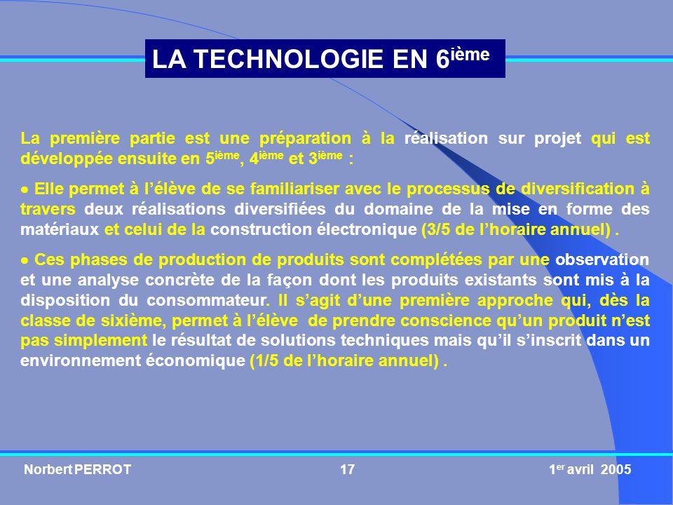 Norbert PERROT 1 er avril 200518 LA TECHNOLOGIE EN 6 ième Préparation à la réalisation sur projets Mise en forme des matériaux Construction électronique Approche de la commercialisation de produits Réalisation dun produit simple tout en justifiant les matériaux utilisés.
