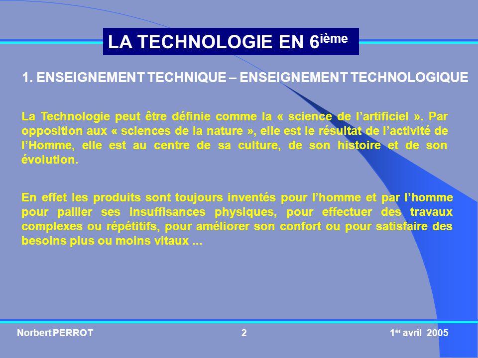 Norbert PERROT 1 er avril 20052 LA TECHNOLOGIE EN 6 ième La Technologie peut être définie comme la « science de lartificiel ». Par opposition aux « sc