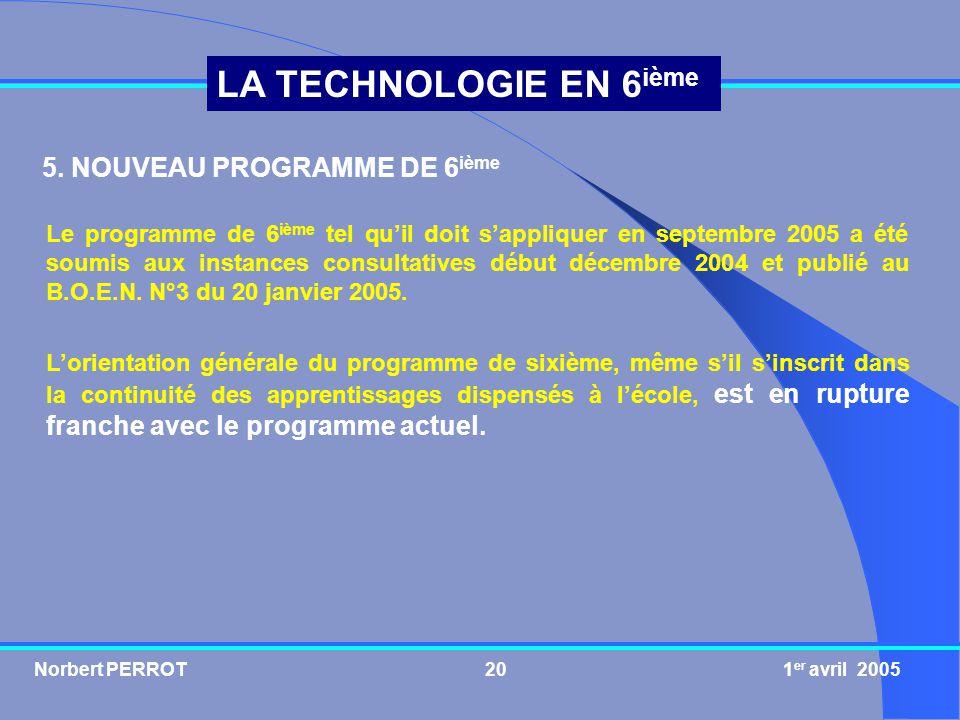 Norbert PERROT 1 er avril 200520 LA TECHNOLOGIE EN 6 ième 5. NOUVEAU PROGRAMME DE 6 ième Le programme de 6 ième tel quil doit sappliquer en septembre
