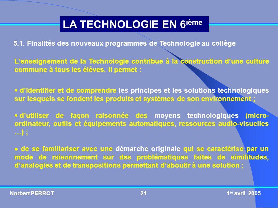 Norbert PERROT 1 er avril 200521 LA TECHNOLOGIE EN 6 ième 5.1. Finalités des nouveaux programmes de Technologie au collège Lenseignement de la Technol
