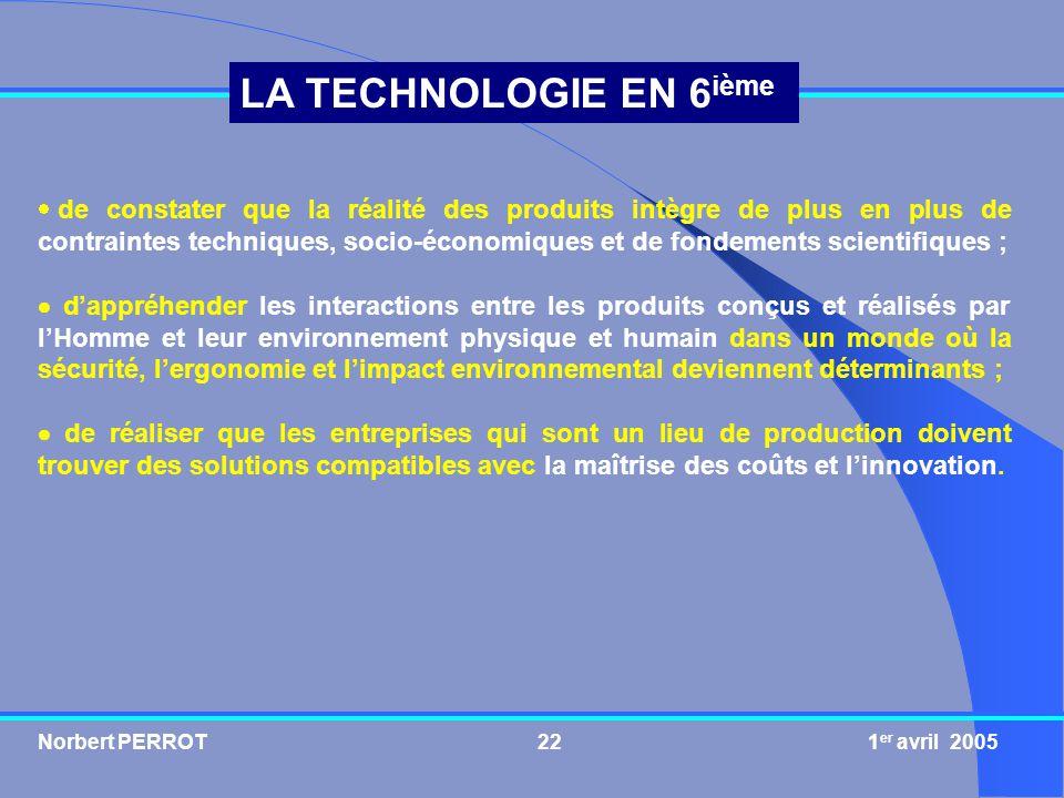 Norbert PERROT 1 er avril 200522 LA TECHNOLOGIE EN 6 ième de constater que la réalité des produits intègre de plus en plus de contraintes techniques,