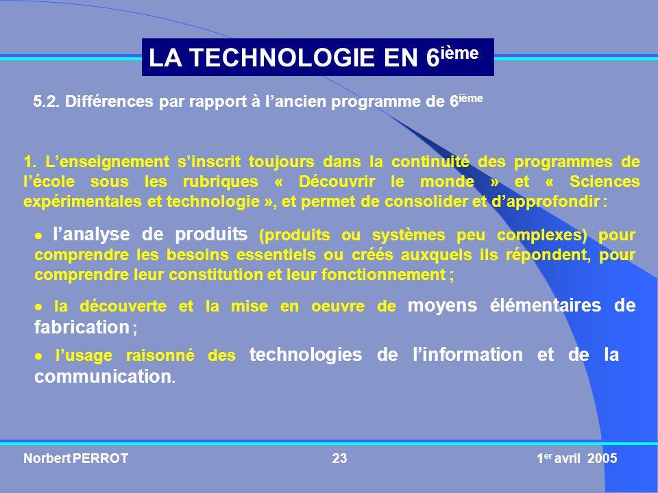 Norbert PERROT 1 er avril 200523 LA TECHNOLOGIE EN 6 ième 5.2. Différences par rapport à lancien programme de 6 ième lanalyse de produits (produits ou