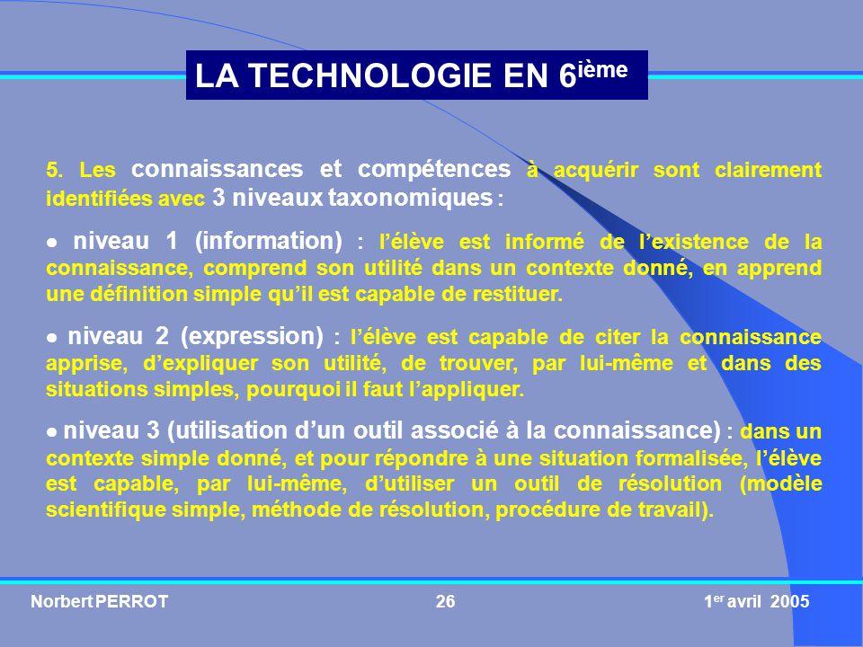 Norbert PERROT 1 er avril 200526 LA TECHNOLOGIE EN 6 ième 5. Les connaissances et compétences à acquérir sont clairement identifiées avec 3 niveaux ta