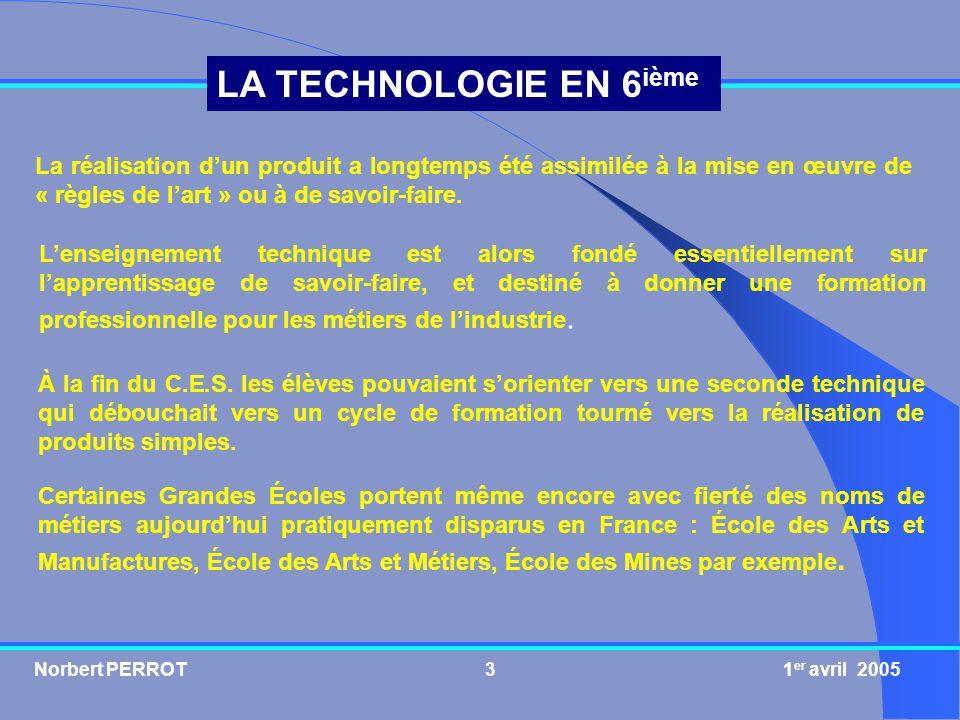 Norbert PERROT 1 er avril 20054 LA TECHNOLOGIE EN 6 ième Les « règles de lart » sont devenues insuffisantes et souvent inadaptées face aux besoins qui ont profondément évolué et par voie de conséquence face aux produits qui sont devenus de plus en plus complexes.