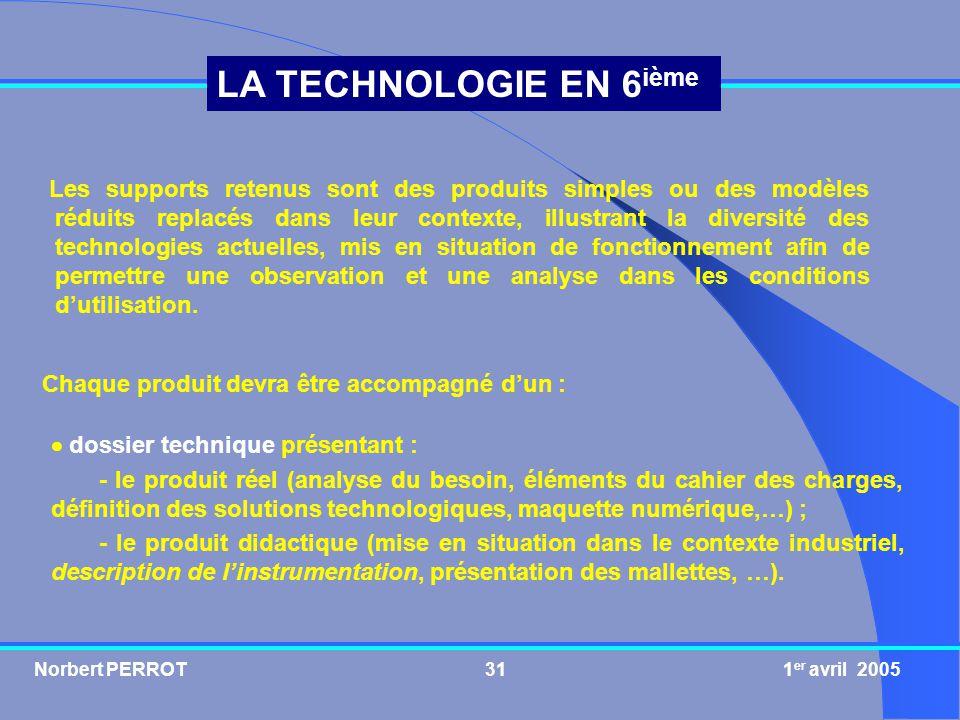Norbert PERROT 1 er avril 200532 LA TECHNOLOGIE EN 6 ième dossier pédagogique comprenant : - un ensemble de fiches T.P., avec pour chacune delles le déroulement des activités prévues, les prérequis nécessaires et les objectifs pédagogiques (ce que lélève doit savoir pour réussir la séance et ce quil va apprendre au cours de celle-ci) ; - les corrigés ; - des fiches de synthèse sur ce quil faut retenir après un cycle homogène dactivités (centre dintérêt).