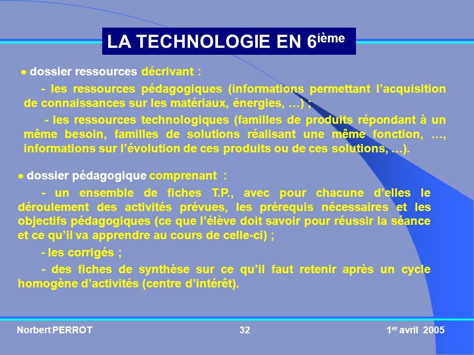 Norbert PERROT 1 er avril 200532 LA TECHNOLOGIE EN 6 ième dossier pédagogique comprenant : - un ensemble de fiches T.P., avec pour chacune delles le d