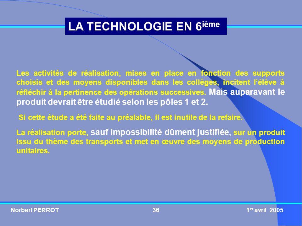 Norbert PERROT 1 er avril 200536 LA TECHNOLOGIE EN 6 ième Les activités de réalisation, mises en place en fonction des supports choisis et des moyens
