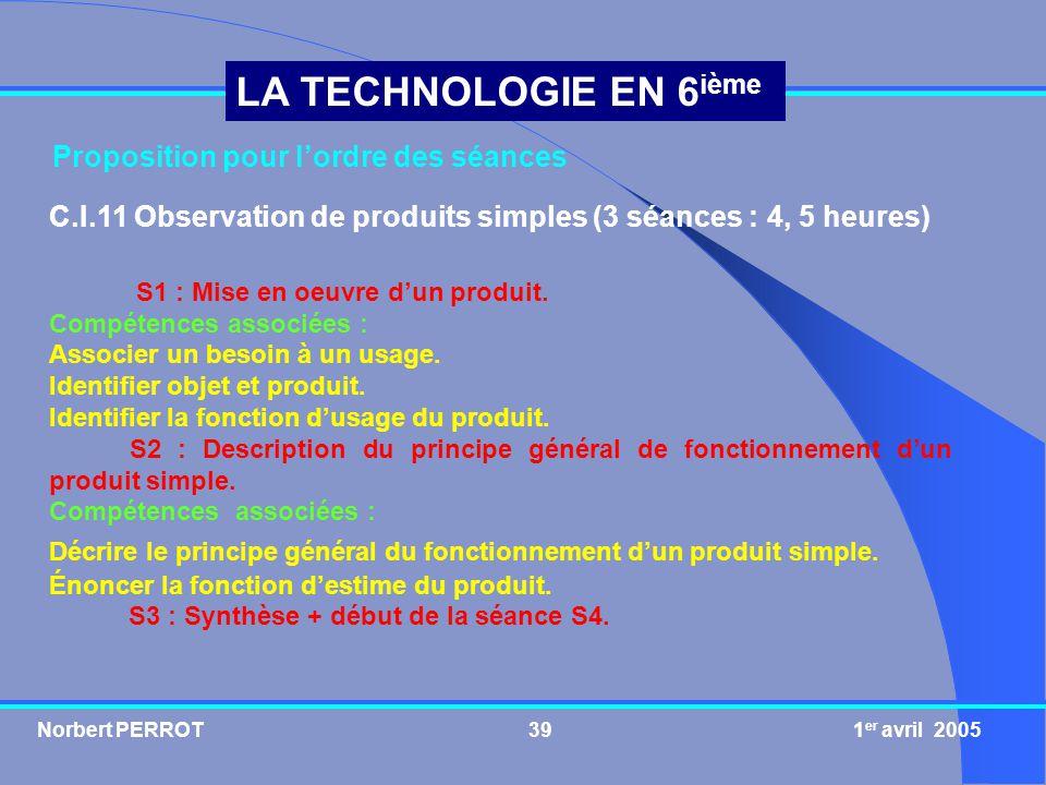 Norbert PERROT 1 er avril 200540 LA TECHNOLOGIE EN 6 ième C.I.12 Étude du fonctionnement dun produit simple (9 séances : 13,5 heures) S4 : Évaluation sur les séances S1, S2 et S3.