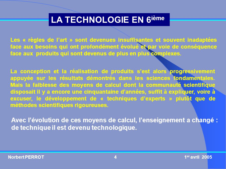 Norbert PERROT 1 er avril 20054 LA TECHNOLOGIE EN 6 ième Les « règles de lart » sont devenues insuffisantes et souvent inadaptées face aux besoins qui