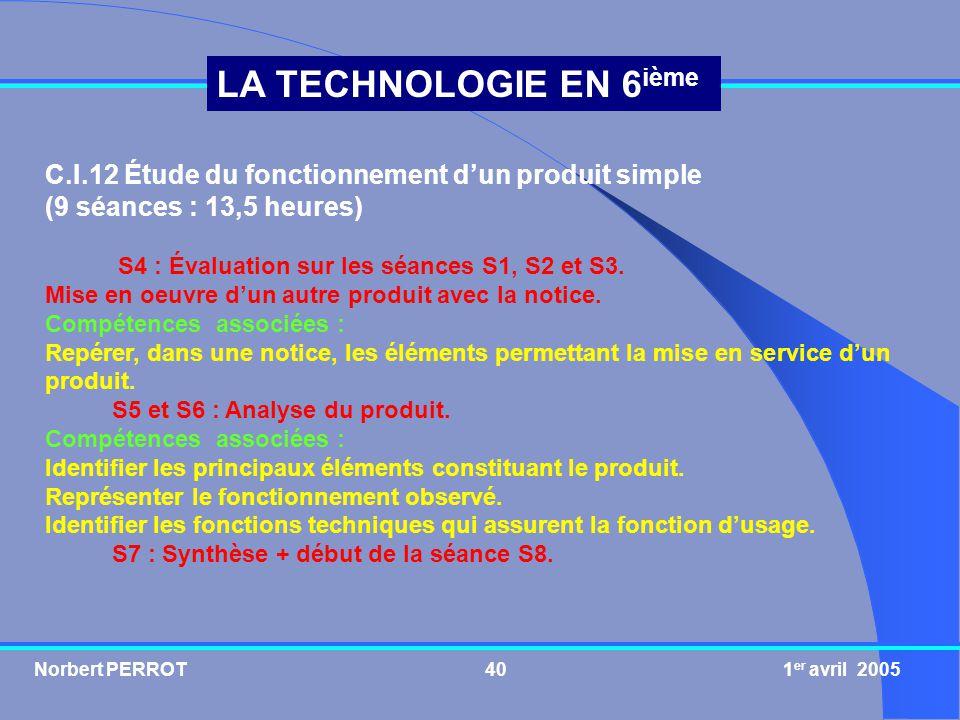 Norbert PERROT 1 er avril 200540 LA TECHNOLOGIE EN 6 ième C.I.12 Étude du fonctionnement dun produit simple (9 séances : 13,5 heures) S4 : Évaluation