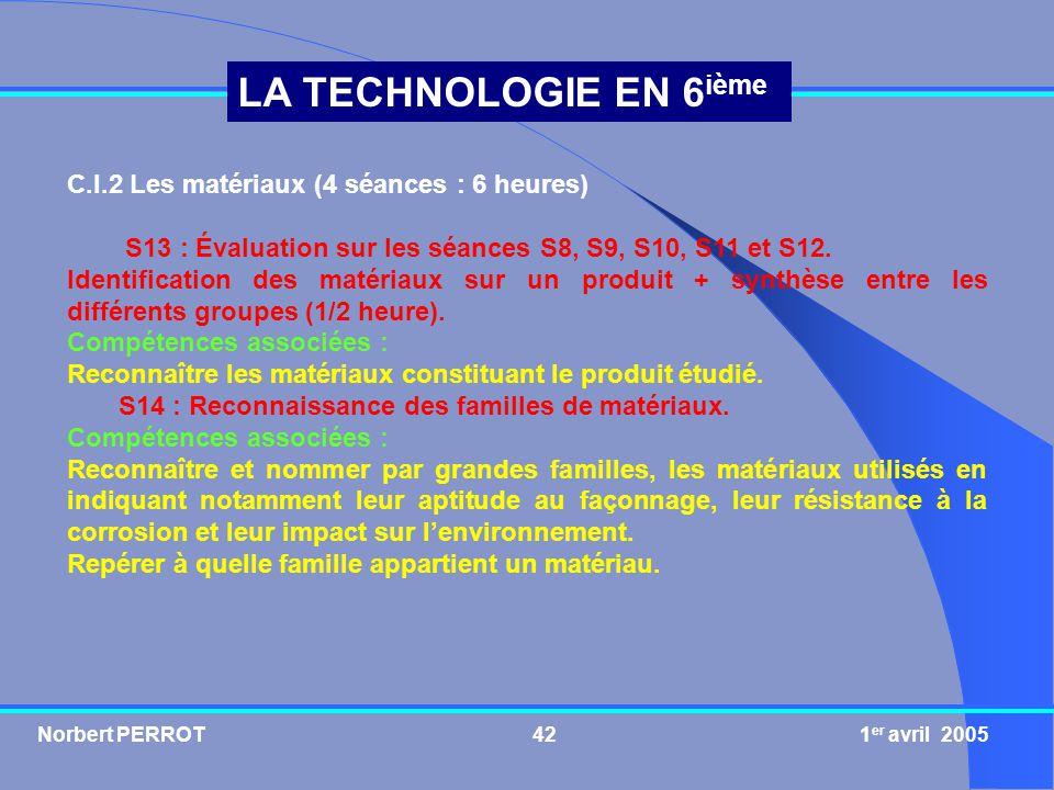 Norbert PERROT 1 er avril 200542 LA TECHNOLOGIE EN 6 ième C.I.2 Les matériaux (4 séances : 6 heures) S13 : Évaluation sur les séances S8, S9, S10, S11