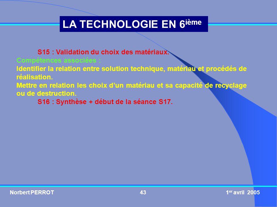 Norbert PERROT 1 er avril 200543 LA TECHNOLOGIE EN 6 ième S15 : Validation du choix des matériaux. Compétences associées : Identifier la relation entr
