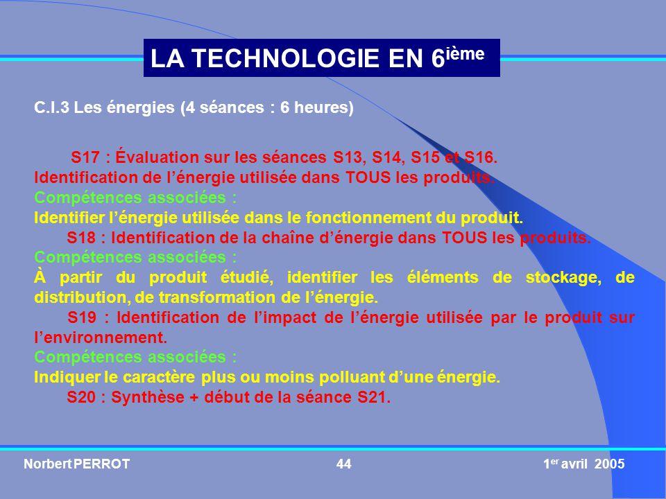 Norbert PERROT 1 er avril 200545 LA TECHNOLOGIE EN 6 ième C.I.4 Lévolution des produits (4 séances : 6 heures) S21, S22 et S23 : Évaluation sur les séances S17, S18, S19 et S20.